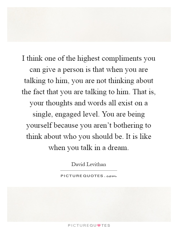 I think one of the highest compliments you can give a person is that when you are talking to him, you are not thinking about the fact that you are talking to him. That is, your thoughts and words all exist on a single, engaged level. You are being yourself because you aren't bothering to think about who you should be. It is like when you talk in a dream Picture Quote #1