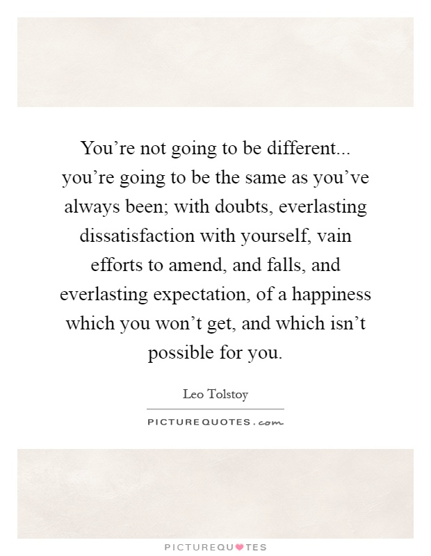 You're not going to be different... you're going to be the same as you've always been; with doubts, everlasting dissatisfaction with yourself, vain efforts to amend, and falls, and everlasting expectation, of a happiness which you won't get, and which isn't possible for you Picture Quote #1