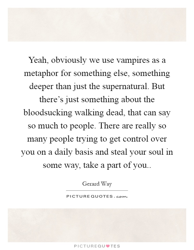 Yeah, obviously we use vampires as a metaphor for something else, something deeper than just the supernatural. But there's just something about the bloodsucking walking dead, that can say so much to people. There are really so many people trying to get control over you on a daily basis and steal your soul in some way, take a part of you Picture Quote #1