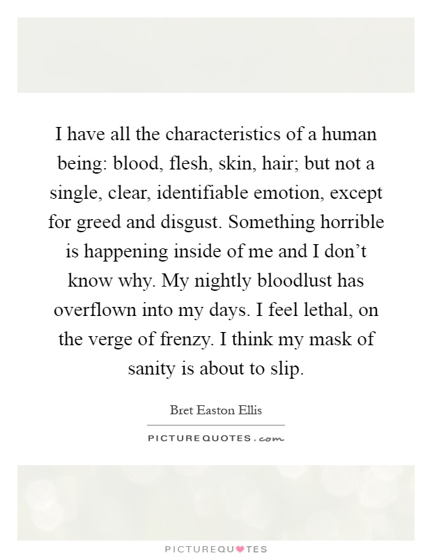 I have all the characteristics of a human being: blood, flesh, skin, hair; but not a single, clear, identifiable emotion, except for greed and disgust. Something horrible is happening inside of me and I don't know why. My nightly bloodlust has overflown into my days. I feel lethal, on the verge of frenzy. I think my mask of sanity is about to slip Picture Quote #1