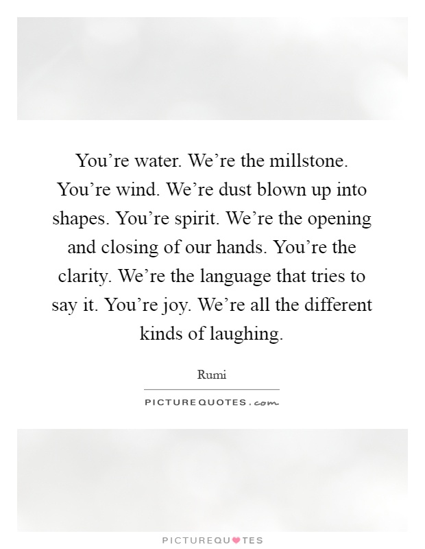 You're water. We're the millstone. You're wind. We're dust blown up into shapes. You're spirit. We're the opening and closing of our hands. You're the clarity. We're the language that tries to say it. You're joy. We're all the different kinds of laughing Picture Quote #1