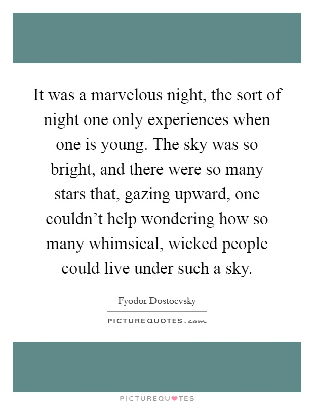 It was a marvelous night, the sort of night one only experiences when one is young. The sky was so bright, and there were so many stars that, gazing upward, one couldn't help wondering how so many whimsical, wicked people could live under such a sky Picture Quote #1