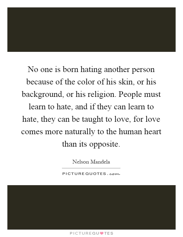 No one is born hating another person because of the color of his skin, or his background, or his religion. People must learn to hate, and if they can learn to hate, they can be taught to love, for love comes more naturally to the human heart than its opposite Picture Quote #1