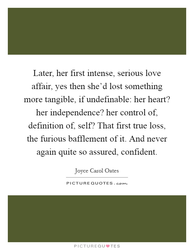 Later, her first intense, serious love affair, yes then she'd lost something more tangible, if undefinable: her heart? her independence? her control of, definition of, self? That first true loss, the furious bafflement of it. And never again quite so assured, confident Picture Quote #1