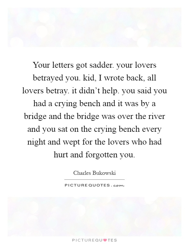 Your letters got sadder. your lovers betrayed you. kid, I wrote back, all lovers betray. it didn't help. you said you had a crying bench and it was by a bridge and the bridge was over the river and you sat on the crying bench every night and wept for the lovers who had hurt and forgotten you Picture Quote #1