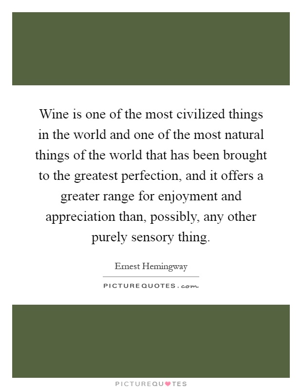 Wine is one of the most civilized things in the world and one of the most natural things of the world that has been brought to the greatest perfection, and it offers a greater range for enjoyment and appreciation than, possibly, any other purely sensory thing Picture Quote #1