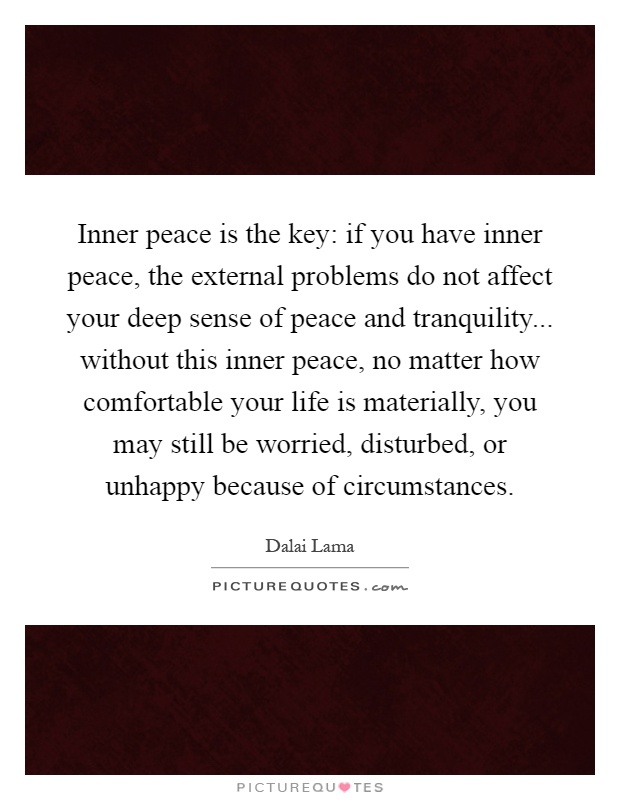 Inner peace is the key: if you have inner peace, the external problems do not affect your deep sense of peace and tranquility... without this inner peace, no matter how comfortable your life is materially, you may still be worried, disturbed, or unhappy because of circumstances Picture Quote #1
