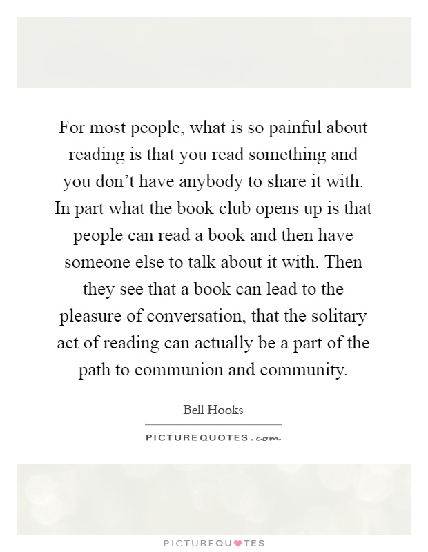 For most people, what is so painful about reading is that you read something and you don't have anybody to share it with. In part what the book club opens up is that people can read a book and then have someone else to talk about it with. Then they see that a book can lead to the pleasure of conversation, that the solitary act of reading can actually be a part of the path to communion and community Picture Quote #1