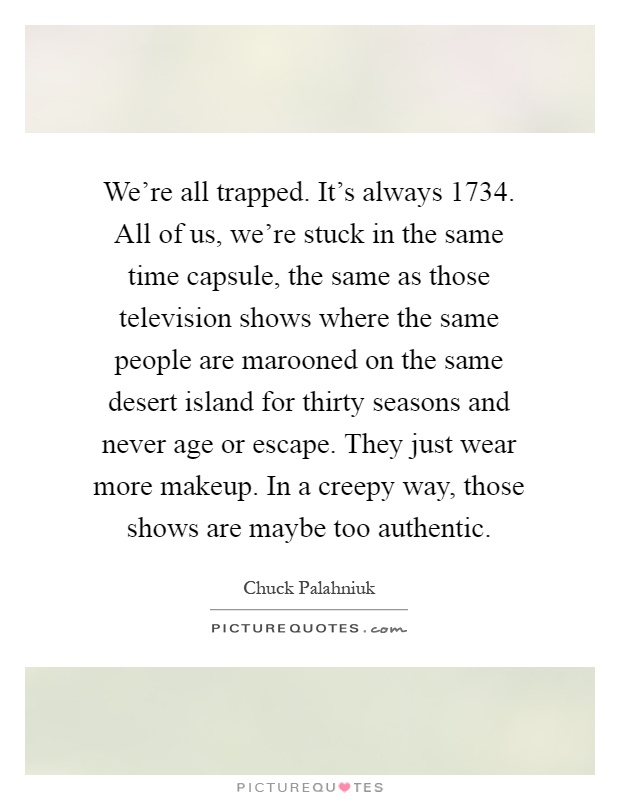 We're all trapped. It's always 1734. All of us, we're stuck in the same time capsule, the same as those television shows where the same people are marooned on the same desert island for thirty seasons and never age or escape. They just wear more makeup. In a creepy way, those shows are maybe too authentic Picture Quote #1