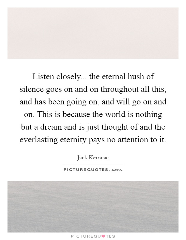 Listen closely... the eternal hush of silence goes on and on throughout all this, and has been going on, and will go on and on. This is because the world is nothing but a dream and is just thought of and the everlasting eternity pays no attention to it Picture Quote #1