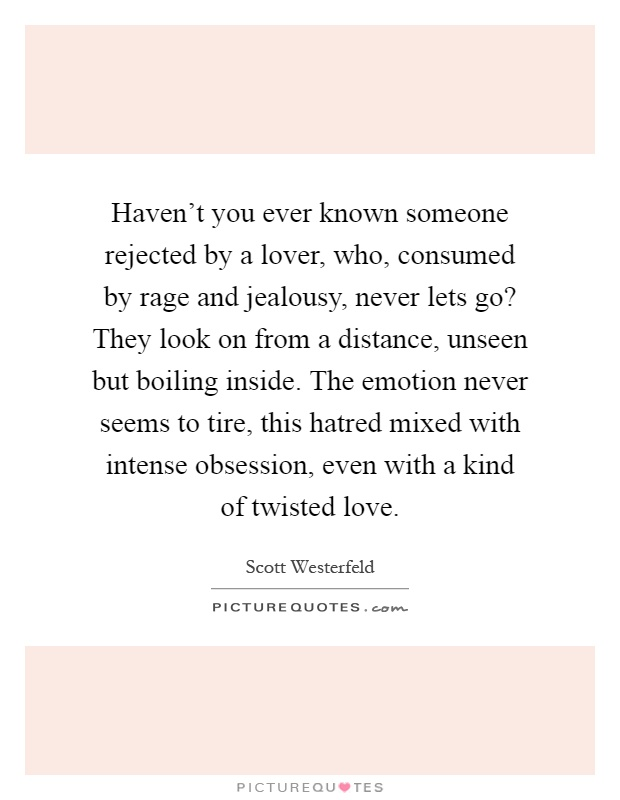 Haven't you ever known someone rejected by a lover, who, consumed by rage and jealousy, never lets go? They look on from a distance, unseen but boiling inside. The emotion never seems to tire, this hatred mixed with intense obsession, even with a kind of twisted love Picture Quote #1