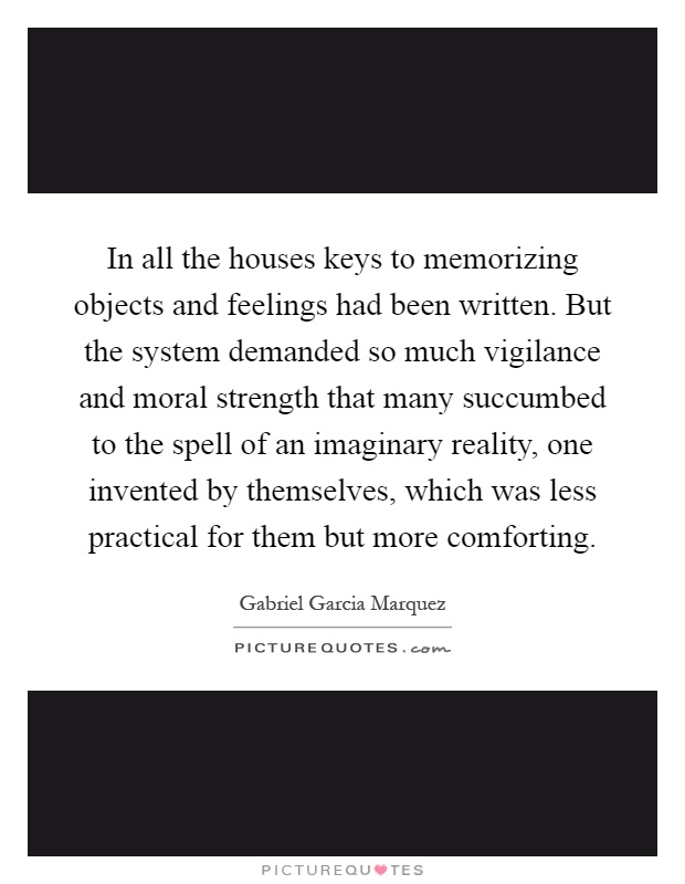 In all the houses keys to memorizing objects and feelings had been written. But the system demanded so much vigilance and moral strength that many succumbed to the spell of an imaginary reality, one invented by themselves, which was less practical for them but more comforting Picture Quote #1