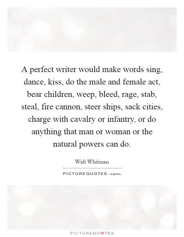 A perfect writer would make words sing, dance, kiss, do the male and female act, bear children, weep, bleed, rage, stab, steal, fire cannon, steer ships, sack cities, charge with cavalry or infantry, or do anything that man or woman or the natural powers can do Picture Quote #1