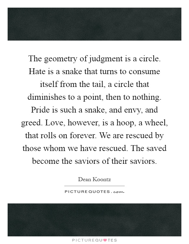 The geometry of judgment is a circle. Hate is a snake that turns to consume itself from the tail, a circle that diminishes to a point, then to nothing. Pride is such a snake, and envy, and greed. Love, however, is a hoop, a wheel, that rolls on forever. We are rescued by those whom we have rescued. The saved become the saviors of their saviors Picture Quote #1