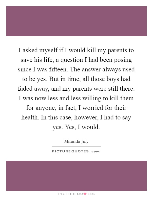 I asked myself if I would kill my parents to save his life, a question I had been posing since I was fifteen. The answer always used to be yes. But in time, all those boys had faded away, and my parents were still there. I was now less and less willing to kill them for anyone; in fact, I worried for their health. In this case, however, I had to say yes. Yes, I would Picture Quote #1