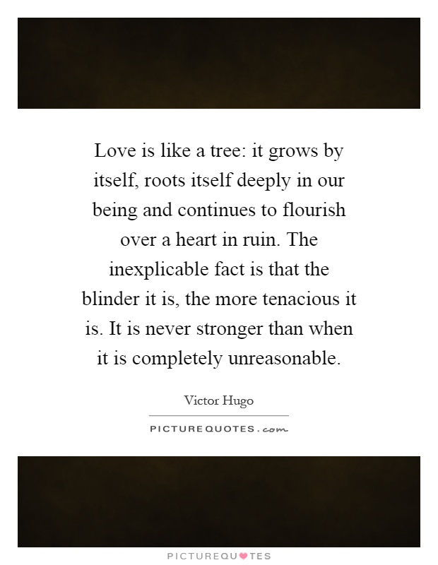 Love is like a tree: it grows by itself, roots itself deeply in our being and continues to flourish over a heart in ruin. The inexplicable fact is that the blinder it is, the more tenacious it is. It is never stronger than when it is completely unreasonable Picture Quote #1