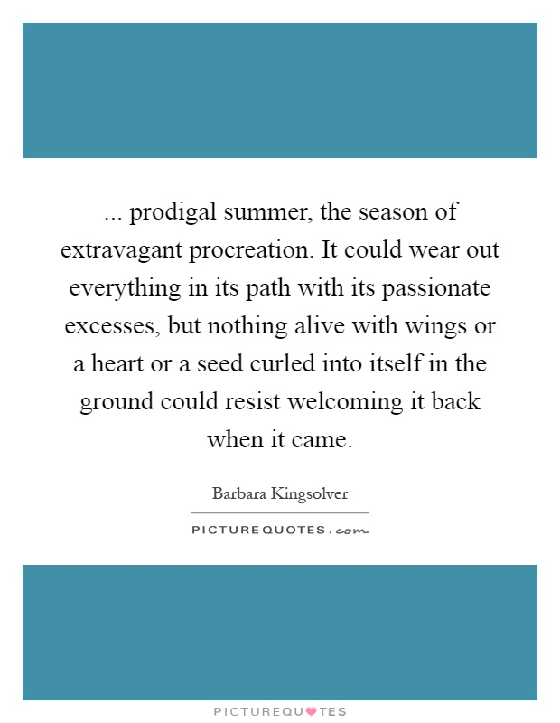 ... prodigal summer, the season of extravagant procreation. It could wear out everything in its path with its passionate excesses, but nothing alive with wings or a heart or a seed curled into itself in the ground could resist welcoming it back when it came Picture Quote #1