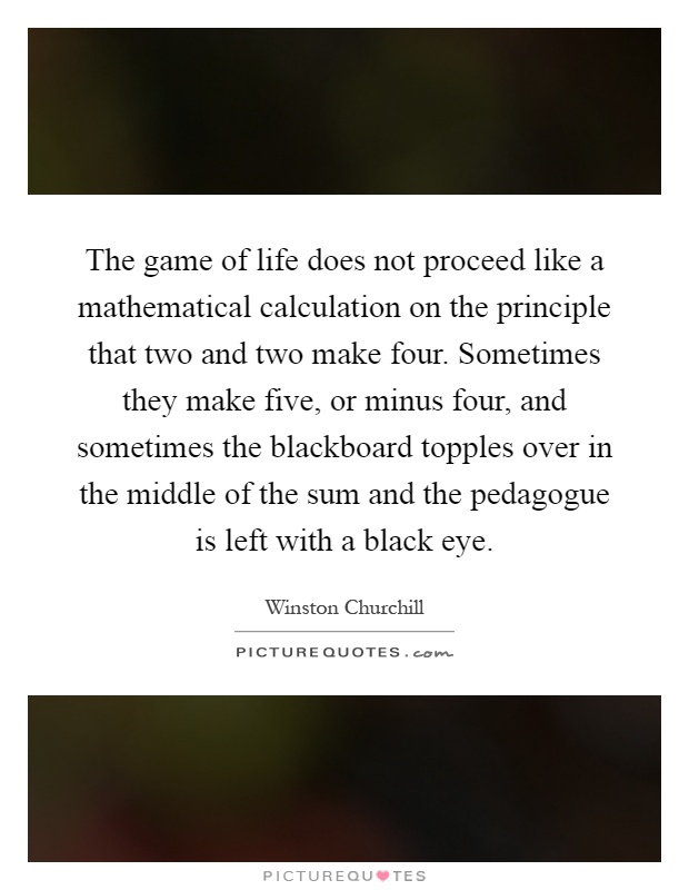 The game of life does not proceed like a mathematical calculation on the principle that two and two make four. Sometimes they make five, or minus four, and sometimes the blackboard topples over in the middle of the sum and the pedagogue is left with a black eye Picture Quote #1