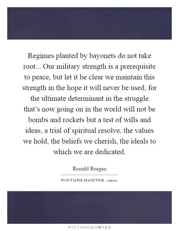 Regimes planted by bayonets do not take root... Our military strength is a prerequisite to peace, but let it be clear we maintain this strength in the hope it will never be used, for the ultimate determinant in the struggle that's now going on in the world will not be bombs and rockets but a test of wills and ideas, a trial of spiritual resolve, the values we hold, the beliefs we cherish, the ideals to which we are dedicated Picture Quote #1