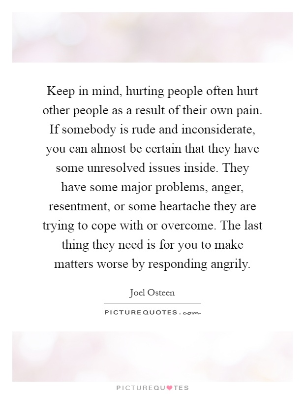 Keep in mind, hurting people often hurt other people as a result of their own pain. If somebody is rude and inconsiderate, you can almost be certain that they have some unresolved issues inside. They have some major problems, anger, resentment, or some heartache they are trying to cope with or overcome. The last thing they need is for you to make matters worse by responding angrily Picture Quote #1