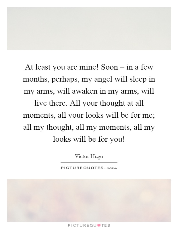 At least you are mine! Soon – in a few months, perhaps, my angel will sleep in my arms, will awaken in my arms, will live there. All your thought at all moments, all your looks will be for me; all my thought, all my moments, all my looks will be for you! Picture Quote #1