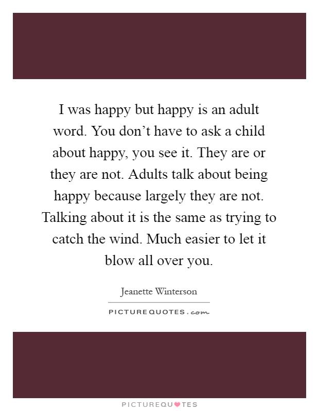 I was happy but happy is an adult word. You don't have to ask a child about happy, you see it. They are or they are not. Adults talk about being happy because largely they are not. Talking about it is the same as trying to catch the wind. Much easier to let it blow all over you Picture Quote #1