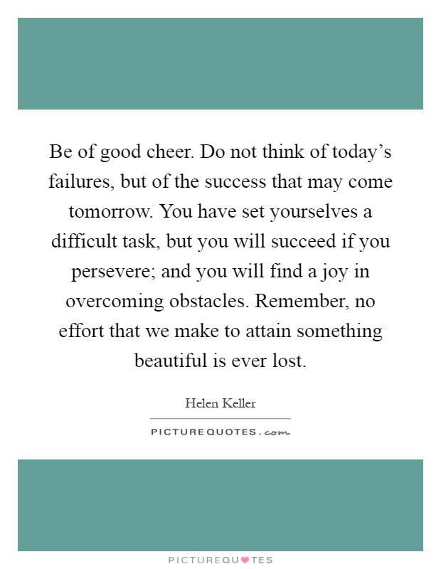 Be of good cheer. Do not think of today's failures, but of the success that may come tomorrow. You have set yourselves a difficult task, but you will succeed if you persevere; and you will find a joy in overcoming obstacles. Remember, no effort that we make to attain something beautiful is ever lost Picture Quote #1