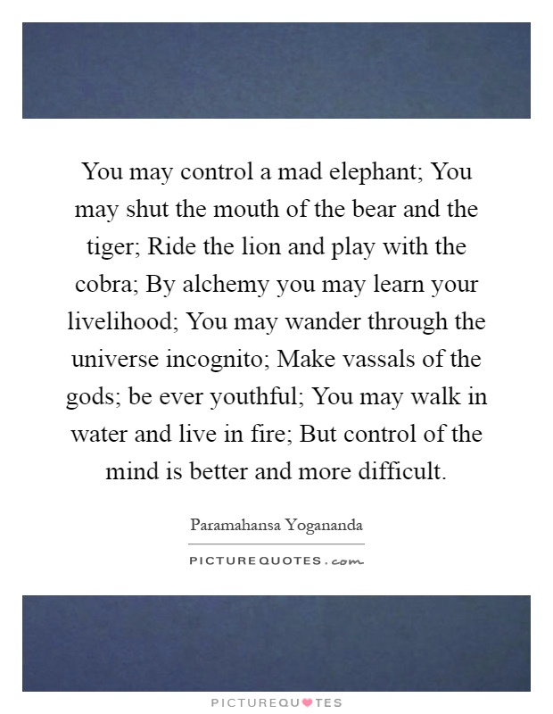 You may control a mad elephant; You may shut the mouth of the bear and the tiger; Ride the lion and play with the cobra; By alchemy you may learn your livelihood; You may wander through the universe incognito; Make vassals of the gods; be ever youthful; You may walk in water and live in fire; But control of the mind is better and more difficult Picture Quote #1