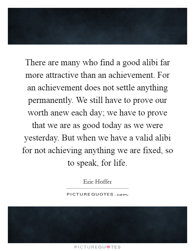 There are many who find a good alibi far more attractive than an achievement. For an achievement does not settle anything permanently. We still have to prove our worth anew each day; we have to prove that we are as good today as we were yesterday. But when we have a valid alibi for not achieving anything we are fixed, so to speak, for life Picture Quote #1
