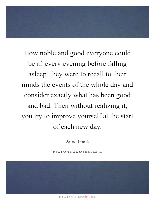 How noble and good everyone could be if, every evening before falling asleep, they were to recall to their minds the events of the whole day and consider exactly what has been good and bad. Then without realizing it, you try to improve yourself at the start of each new day Picture Quote #1