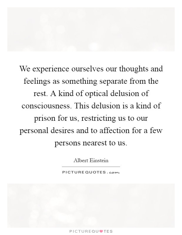 We experience ourselves our thoughts and feelings as something separate from the rest. A kind of optical delusion of consciousness. This delusion is a kind of prison for us, restricting us to our personal desires and to affection for a few persons nearest to us Picture Quote #1