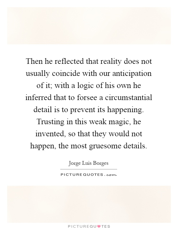 Then he reflected that reality does not usually coincide with our anticipation of it; with a logic of his own he inferred that to forsee a circumstantial detail is to prevent its happening. Trusting in this weak magic, he invented, so that they would not happen, the most gruesome details Picture Quote #1