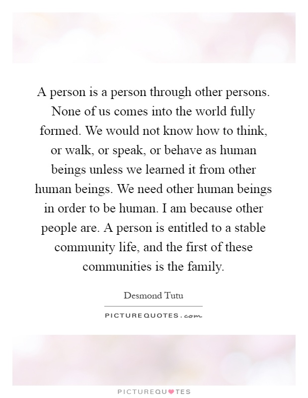 A person is a person through other persons. None of us comes into the world fully formed. We would not know how to think, or walk, or speak, or behave as human beings unless we learned it from other human beings. We need other human beings in order to be human. I am because other people are. A person is entitled to a stable community life, and the first of these communities is the family Picture Quote #1