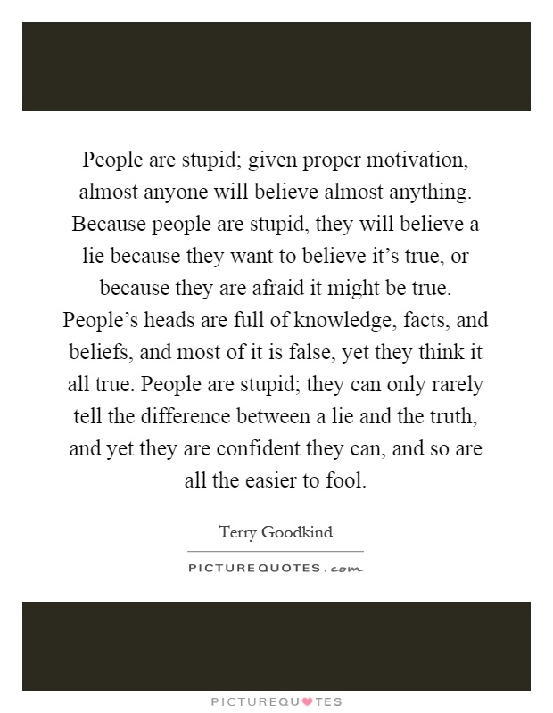 People are stupid; given proper motivation, almost anyone will believe almost anything. Because people are stupid, they will believe a lie because they want to believe it's true, or because they are afraid it might be true. People's heads are full of knowledge, facts, and beliefs, and most of it is false, yet they think it all true. People are stupid; they can only rarely tell the difference between a lie and the truth, and yet they are confident they can, and so are all the easier to fool Picture Quote #1
