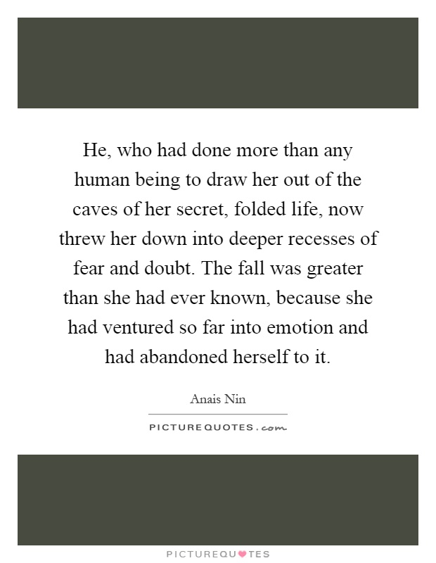 He, who had done more than any human being to draw her out of the caves of her secret, folded life, now threw her down into deeper recesses of fear and doubt. The fall was greater than she had ever known, because she had ventured so far into emotion and had abandoned herself to it Picture Quote #1