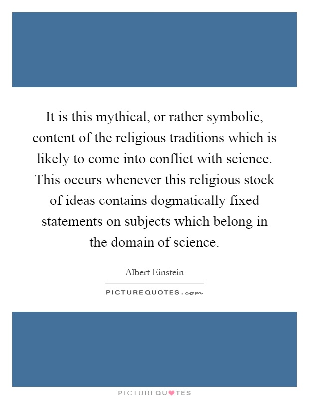 It is this mythical, or rather symbolic, content of the religious traditions which is likely to come into conflict with science. This occurs whenever this religious stock of ideas contains dogmatically fixed statements on subjects which belong in the domain of science Picture Quote #1