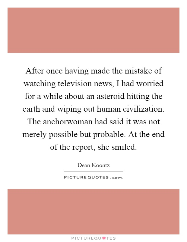 After once having made the mistake of watching television news, I had worried for a while about an asteroid hitting the earth and wiping out human civilization. The anchorwoman had said it was not merely possible but probable. At the end of the report, she smiled Picture Quote #1