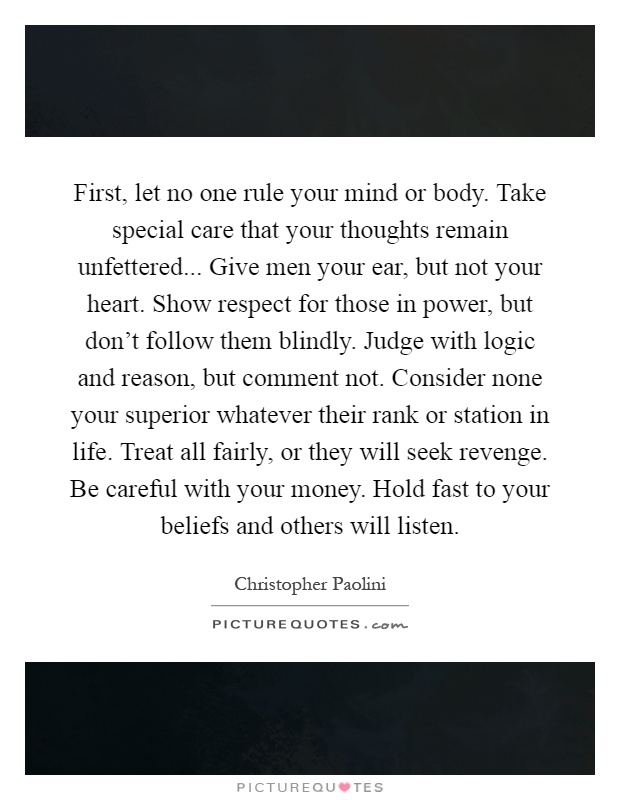 First, let no one rule your mind or body. Take special care that your thoughts remain unfettered... Give men your ear, but not your heart. Show respect for those in power, but don't follow them blindly. Judge with logic and reason, but comment not. Consider none your superior whatever their rank or station in life. Treat all fairly, or they will seek revenge. Be careful with your money. Hold fast to your beliefs and others will listen Picture Quote #1