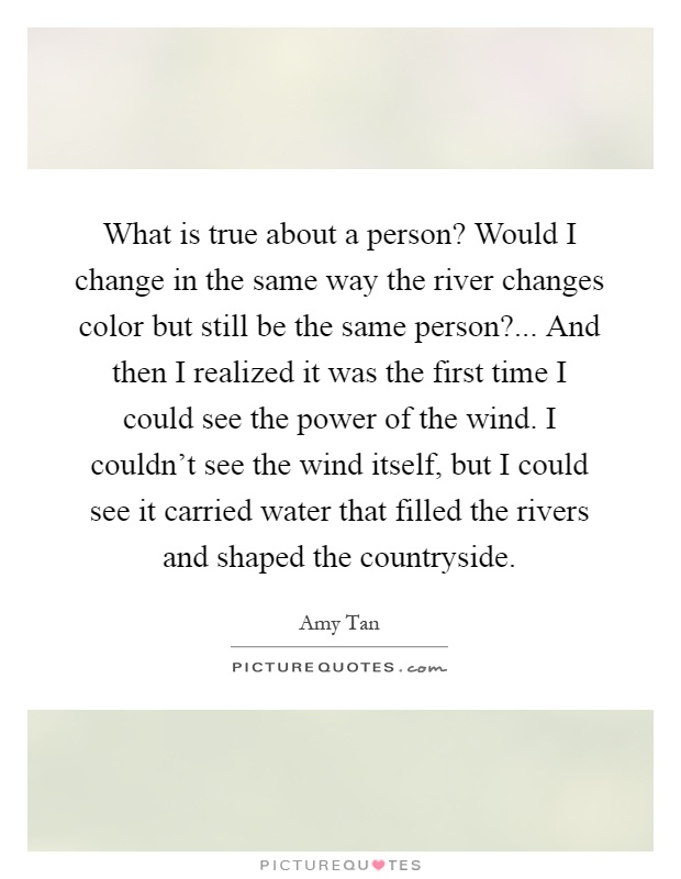 What is true about a person? Would I change in the same way the river changes color but still be the same person?... And then I realized it was the first time I could see the power of the wind. I couldn't see the wind itself, but I could see it carried water that filled the rivers and shaped the countryside Picture Quote #1
