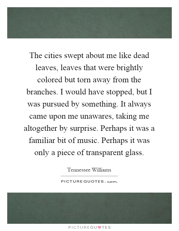 The cities swept about me like dead leaves, leaves that were brightly colored but torn away from the branches. I would have stopped, but I was pursued by something. It always came upon me unawares, taking me altogether by surprise. Perhaps it was a familiar bit of music. Perhaps it was only a piece of transparent glass Picture Quote #1
