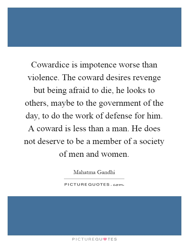 Cowardice is impotence worse than violence. The coward desires revenge but being afraid to die, he looks to others, maybe to the government of the day, to do the work of defense for him. A coward is less than a man. He does not deserve to be a member of a society of men and women Picture Quote #1