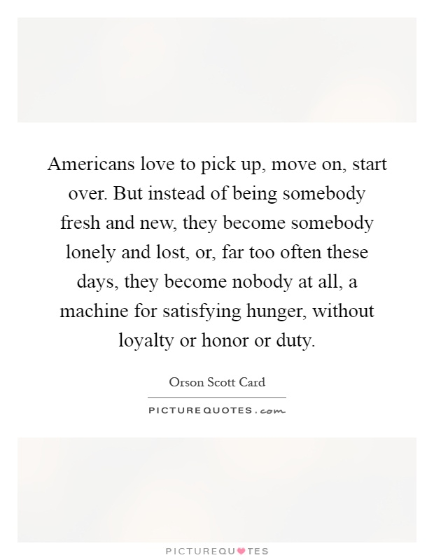Americans love to pick up, move on, start over. But instead of being somebody fresh and new, they become somebody lonely and lost, or, far too often these days, they become nobody at all, a machine for satisfying hunger, without loyalty or honor or duty Picture Quote #1