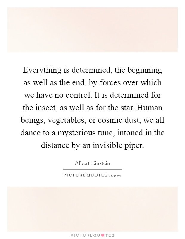 Everything is determined, the beginning as well as the end, by forces over which we have no control. It is determined for the insect, as well as for the star. Human beings, vegetables, or cosmic dust, we all dance to a mysterious tune, intoned in the distance by an invisible piper Picture Quote #1