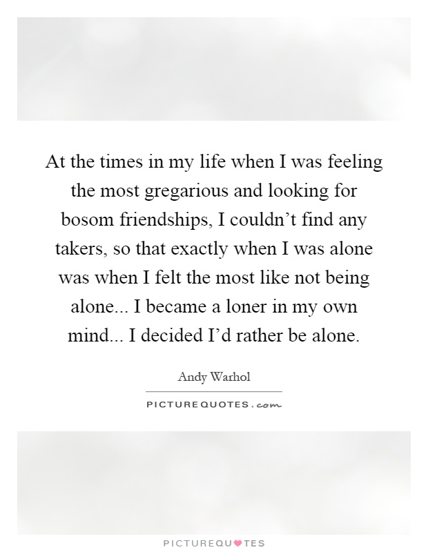 At the times in my life when I was feeling the most gregarious and looking for bosom friendships, I couldn't find any takers, so that exactly when I was alone was when I felt the most like not being alone... I became a loner in my own mind... I decided I'd rather be alone Picture Quote #1