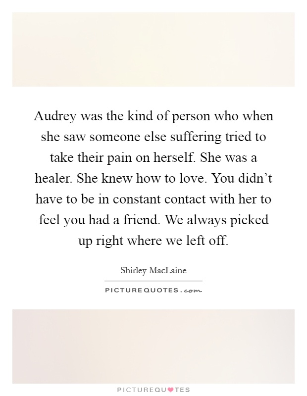 Audrey was the kind of person who when she saw someone else suffering tried to take their pain on herself. She was a healer. She knew how to love. You didn't have to be in constant contact with her to feel you had a friend. We always picked up right where we left off Picture Quote #1