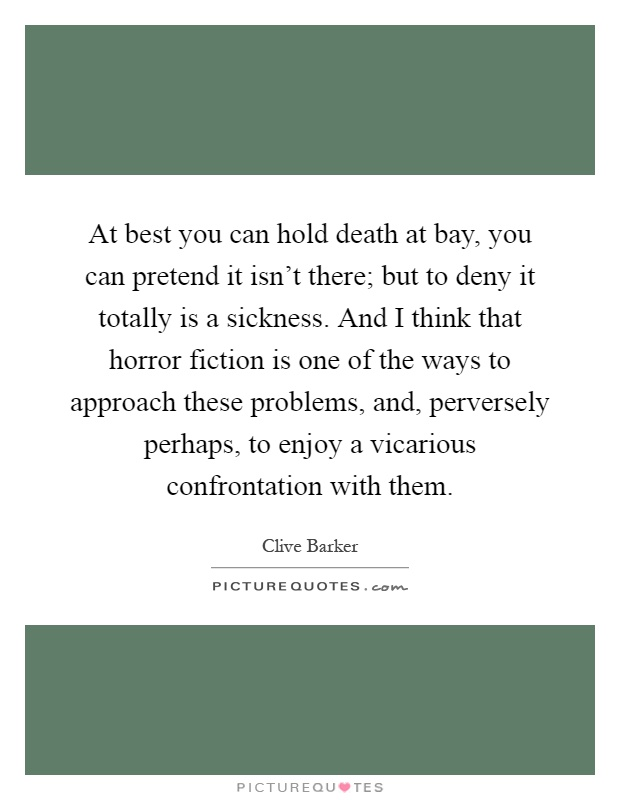At best you can hold death at bay, you can pretend it isn't there; but to deny it totally is a sickness. And I think that horror fiction is one of the ways to approach these problems, and, perversely perhaps, to enjoy a vicarious confrontation with them Picture Quote #1