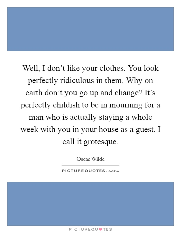 Well, I don't like your clothes. You look perfectly ridiculous in them. Why on earth don't you go up and change? It's perfectly childish to be in mourning for a man who is actually staying a whole week with you in your house as a guest. I call it grotesque Picture Quote #1
