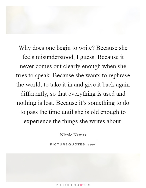 Why does one begin to write? Because she feels misunderstood, I guess. Because it never comes out clearly enough when she tries to speak. Because she wants to rephrase the world, to take it in and give it back again differently, so that everything is used and nothing is lost. Because it's something to do to pass the time until she is old enough to experience the things she writes about Picture Quote #1