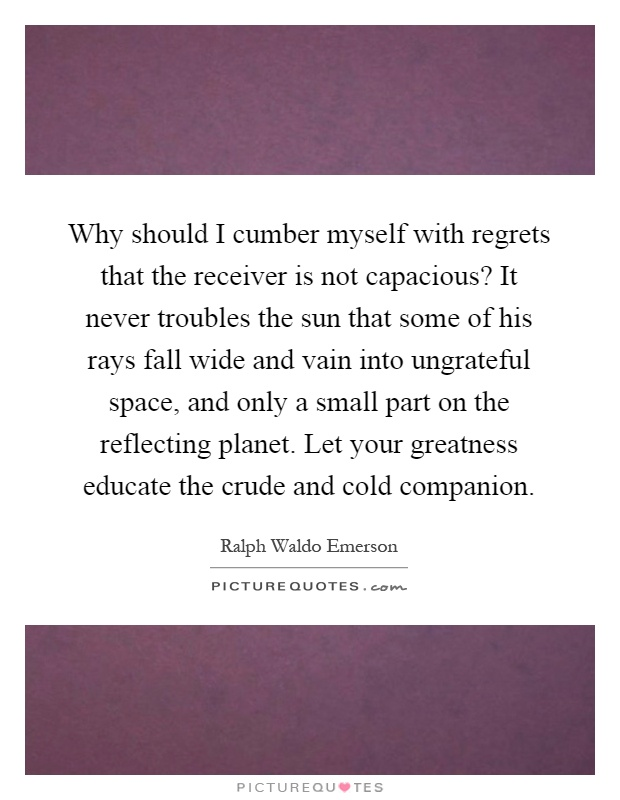 Why should I cumber myself with regrets that the receiver is not capacious? It never troubles the sun that some of his rays fall wide and vain into ungrateful space, and only a small part on the reflecting planet. Let your greatness educate the crude and cold companion Picture Quote #1