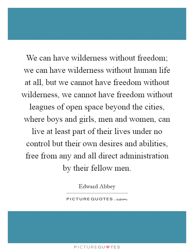 We can have wilderness without freedom; we can have wilderness without human life at all, but we cannot have freedom without wilderness, we cannot have freedom without leagues of open space beyond the cities, where boys and girls, men and women, can live at least part of their lives under no control but their own desires and abilities, free from any and all direct administration by their fellow men Picture Quote #1